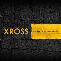 Came a Long Way — XROSS
