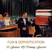 Fun And Sophistication — 50 Guitars of Tommy Garrett