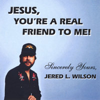 Jesus, You're a Real Friend to Me — Jered Lyle Wilson