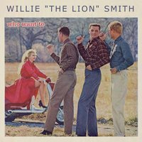 "Who Want To — Willie ""The Lion"" Smith"