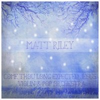 Come Thou Long Expected Jesus — Matt Riley