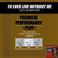 To Ever Live Without Me (Premiere Performance Plus Track) — Jody McBrayer