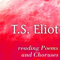 T. S. Eliot Reading Poems and Choruses — T.S. Eliot