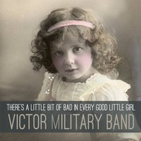 There's a Little Bit of Bad in Every Good Little Girl — Victor Military Band