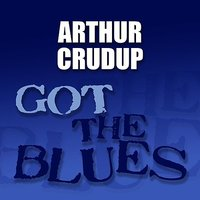 "Got the Blues — Arthur ""Big Boy"" Crudup"