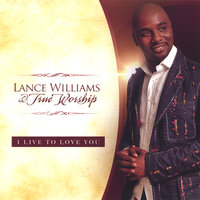 I Live To Love You — Lance Williams & True Worship