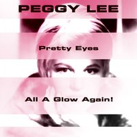 Pretty Eyes / All a Glow Again! — Peggy Lee