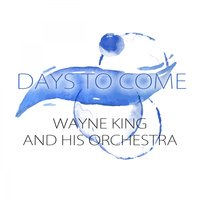 Days To Come — Wayne King & His Orchestra