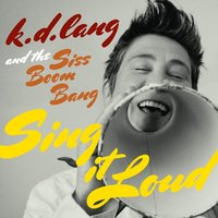 k.d. lang and the Siss Boom Bang: Sing it Loud — K.D. Lang, k.d. lang and the Siss Boom Bang, the Siss Boom Bang