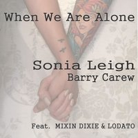 When We Are Alone — Sonia Leigh, Mixin Dixie, Lodato, Barry Carew