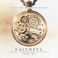 Faithful: Psalms, Hymns, & Spiritual Songs, Pt. 2 — Christ For The Nations Music
