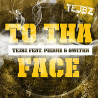 To Tha Face — Tejbz feat. Pierre & Gwitha, Tejbz