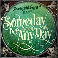 Someday Is as Good as Any Day — JacksonVegas