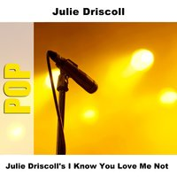 Julie Driscoll's I Know You Love Me Not — Julie Driscoll