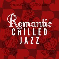 Romantic Chilled Jazz — Café Lounge, Romantic Love Songs Academy, Chill Master, Café Lounge|Chill Master|Romantic Love Songs Academy