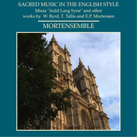 "Sacred Music in the English Style - Missa ""Auld Lang Syne"" And Other Works By W. Byrd, T. Tallis and E.P. Mortensen — Mortensemble & Erik-Peter Mortensen"