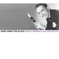 Here Comes the Blues — Woody Herman & His Orchestra