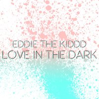 Love in the Dark — Eddie the Kiddd