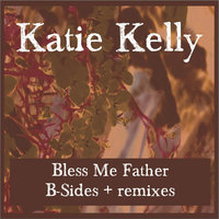 Bless Me Father: B-Sides + Remixes — Katie Kelly