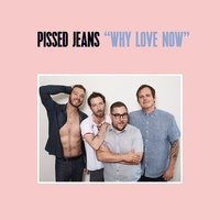 Why Love Now — Pissed Jeans