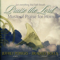 Let Everything That Hath Breath Praise the Lord - Music of Praise for Horn — Bradley Bowen, Baylor University Choir, Jeffrey Powers, Jefferey Powers