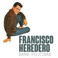 Dame Felicidad — Francisco Heredero