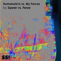Humanoid Is vs. My Forces — Sqwer, Ferze