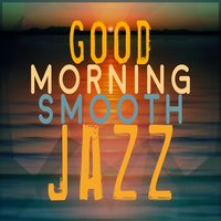 Good Morning Smooth Jazz — Smooth Jazz Band, Smooth Jazz Healers, Good Morning Jazz Academy, Good Morning Jazz Academy|Smooth Jazz Band|Smooth Jazz Healers