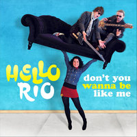 Don't you wanna be like me — Hello Rio