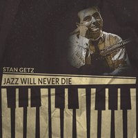 Jazz Will Never Die — Stan Getz