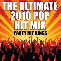 The Ultimate 2010 Pop Hit Mix — Party Hit Kings