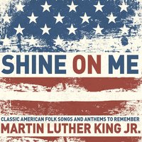 Shine on Me - Classic American Folk Songs and Anthems to Remember Martin Luther King Jr. with Lead Belly, The Carter Family, The Us Army Band, And More! — сборник
