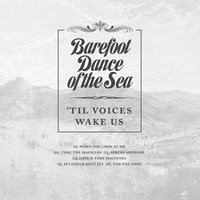 'Til Voices Wake Us — Barefoot Dance of the Sea