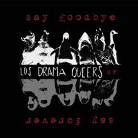 Say Goodbye or Say Forever — Los Drama Queers