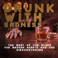 Drunk with Sadness: The Best of the Blues for Broken Hearts and Sad Circumstances — сборник