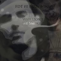Why Don't We Smoke? (feat. Bizzy Bone) — Bizzy Bone, F.D.T.