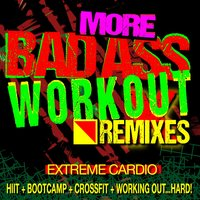 More…Bad Ass Workout! Extreme Cardio Remixes (HIIt + Bootcamp + CrossFit + Working Out…Hard!) — Workout Remix Factory