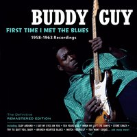 First Time I Met the Blues: 1958-­1963 Recordings — Buddy Guy