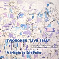 Get That Groove: A Tribute To Eric Peter - Live 1988 — Twobones