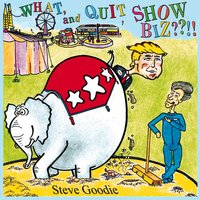 What, and Quit Showbiz??!! — Steve Goodie