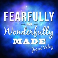 Fearfully and Wonderfully Made — Josué Velez