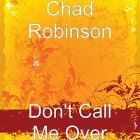 Don't Call Me Over — Chad Robinson