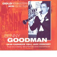 Benny Goodman: 1938 Carnegie Hall Jazz Concert Plus 1944-47 Small Group And Big Band Masterpieces — Benny Goodman