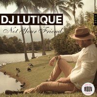 Not Your Friend — DJ Lutique