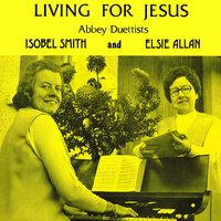 Living for Jesus — Abbey Duettists, Isobel Smith, Elsie Allan