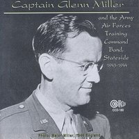 Captain Glenn Miller — Captain Glenn Miller and the Army Air Forces Training Command Band