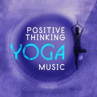 Positive Thinking Yoga Music — Positive Thinking: Music To Develop A Complete Meditation Mindset For Yoga, Deep Sleep