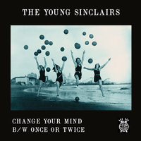 Change Your Mind b/w Once or Twice — The Young Sinclairs
