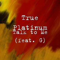 Talk to Me — G, True Platinum