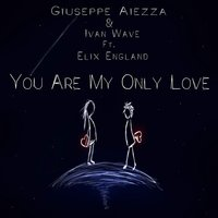 You Are My Only Love — Elix England, Giuseppe Aiezza, Giuseppe Aiezza, Ivan Wave, Ivan Wave